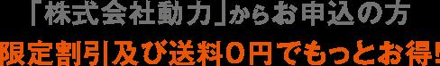 「株式会社動力」からお申し込みの方 限定割引及び送料0円でもっとお得!